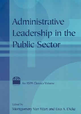 Administrative Leadership in the Public Sector By Wart, Montgomery Van (EDT)/ Dicke, Lisa A. (EDT)